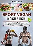 SPORT VEGAN KOCHBUCH – fit vegan gesund: 120 einfache Bodybuilding Rezepte für die pflanzliche...