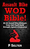 Assault Bike WOD Bible!: 80 Air Assault Bike Workouts From Hell That'll Build Strength, Speed & Endurance (English Edition)