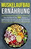 Muskelaufbau Ernährung: Das Kochbuch mit 200 veganen & vegetarischen Rezepten für den Muskelaufbau...