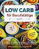 Low Carb für Berufstätige: Das Kochbuch mit schnellen und schmackhaften Rezepten für jeden Tag!...